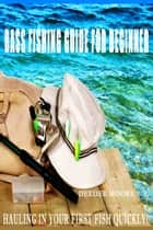 Bass Fishing Guide for Beginner- Hauling in Your First Fish Quickly! ebook by Deedee Moore