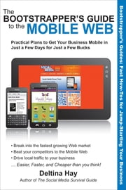 The Bootstrapper's Guide to the Mobile Web - Practical Plans to Get Your Business Mobile in Just a Few Days for Just a Few Bucks ebook by Deltina Hay