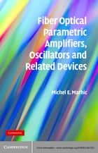 Fiber Optical Parametric Amplifiers, Oscillators and Related Devices ebook by Michel E. Marhic
