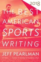 The Best American Sports Writing 2018 ebook by Glenn Stout, Jeff Pearlman