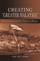 "Creating ""Greater Malaysia"": Decolonization and the Politics of Merger ebook by Tan Tai Yong"