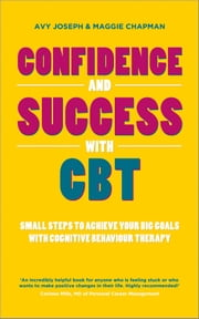 Confidence and Success with CBT - Small steps to achieve your big goals with cognitive behaviour therapy ebook by Avy Joseph