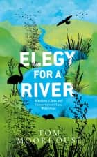 Elegy For a River - Whiskers, Claws and Conservation's Last, Wild Hope ebook by Tom Moorhouse