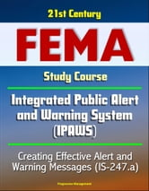 21st Century FEMA Study Course: - Integrated Public Alert and Warning System (IPAWS) - Creating Effective Alert and Warning Messages (IS-247.a) ebook by Progressive Management