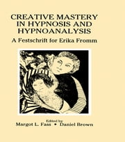 Creative Mastery in Hypnosis and Hypnoanalysis - A Festschrift for Erika Fromm ebook by Margot L. Fass,Daniel Brown,Daniel Brown,Daniel Brown