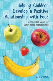 Helping Children Develop a Positive Relationship with Food - A Practical Guide for Early Years Professionals ebook by Jo Cormack