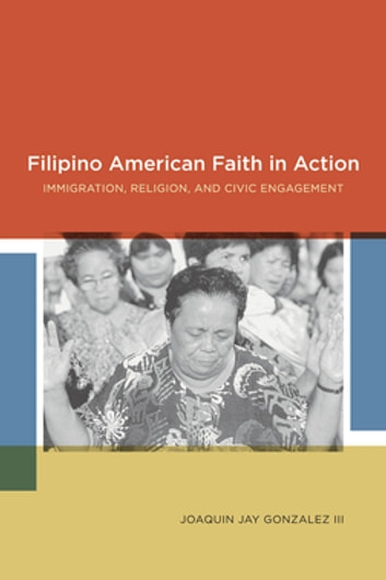 Filipino American Faith in Action - Immigration, Religion, and Civic Engagement ebook by Joaquin Jay Gonzalez