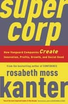 Supercorp - How Vanguard Companies Create Innovation, Profits, Growth, and Social Good ebook by Rosabeth Moss Kanter