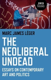The Neoliberal Undead - Essays on Contemporary Art and Politics ebook by Marc James Léger