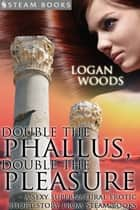 Double the Phallus, Double the Pleasure - A Sexy Supernatural Erotic Short Story from Steam Books ebook by Logan Woods, Steam Books