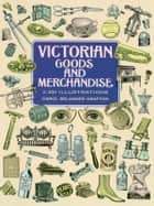Victorian Goods and Merchandise - 2,300 Illustrations ebook by Carol Belanger Grafton