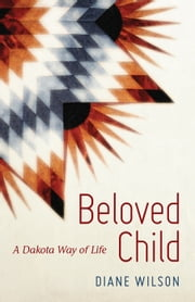 Beloved Child - A Dakota Way of Life ebook by Diane Wilson
