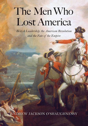 The Men Who Lost America - British Leadership, the American Revolution, and the Fate of the Empire ebook by Andrew Jackson O'Shaughnessy
