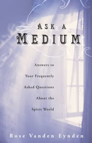 Ask a Medium - Answers to Your Frequently Asked Questions About the Spirit World ebook by Rose Vanden Eynden