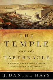 The Temple and the Tabernacle - A Study of God's Dwelling Places from Genesis to Revelation ebook by J. Daniel Hays