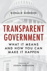 Transparent Government - What It Means and How You Can Make It Happen ebook by Donald Gordon