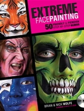 Extreme Face Painting: 50 Friendly & Fiendish Step-By-Step Demos ebook by Wolfe, Brian