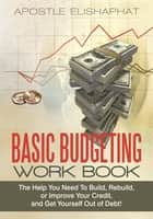 BASIC BUDGETING WORK BOOK - The Help You Need To Build, Rebuild, or Improve Your Credit, and Get Yourself Out of Debt! ebook by Apostle Elishaphat