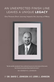 An Unexpected Finish Line Leaves a Unique Legacy: One Persons Short Journey Impacts the Journey of Many ebook by Johnson, Dr. David C.