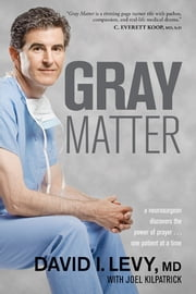 Gray Matter - A Neurosurgeon Discovers the Power of Prayer . . . One Patient at a Time ebook by David Levy,Joel Kilpatrick