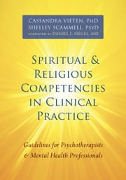 Spiritual and Religious Competencies in Clinical Practice - Guidelines for Psychotherapists and Mental Health Professionals ebook by Cassandra Vieten, PhD,Shelley Scammell, PsyD,Daniel J. Siegel, MD