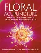 Floral Acupuncture - Applying the Flower Essences of Dr. Bach to Acupuncture Sites ebook by