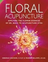 Floral Acupuncture - Applying the Flower Essences of Dr. Bach to Acupuncture Sites ebook by Warren Bellows,Warren Bellows