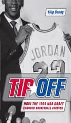 Tip-Off - How the 1984 NBA Draft Changed Basketball Forever ebook by Filip Bondy