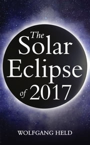 The Solar Eclipse of 2017 - Where and How to Best View It ebook by Wolfgang Held