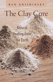 The Clay Cure: Natural Healing from the Earth - Natural Healing from the Earth ebook by Ran Knishinsky