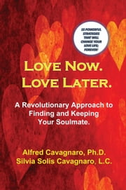 Love Now. Love Later - A Revolutionary Approach to Finding and Keeping Your Soulmate ebook by Alfred Cavagnaro,Silvia Solis Cavagnaro
