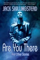 Are You There and Other Stories ebook by Jack Skillingstead