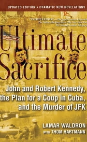 Ultimate Sacrifice - John and Robert Kennedy, the Plan for a Coup in Cuba, and the Murder of JFK ebook by Lamar Waldron,Thom Hartmann