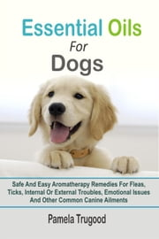 Essential Oils For Dogs:Safe And Easy Aromatherapy Remedies For Fleas, Ticks, Internal Or External Troubles, Emotional Issues And Other Common Canine Ailments ebook by Pamela Trugood