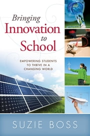 Bringing Innovation to School: Empowering Students to Thrive in a Changing World - Empowering Students to Thrive in a Changing World ebook by Suzie Boss