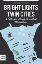 Bright Lights, Twin Cities:  A Collection of Stories from Real Minnesotans ebook by Jay Gabler, Becky Lang, Colleen Powers, Katie Sisneros