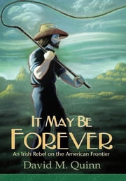 It May Be Forever - An Irish Rebel On the American Frontier ebook by David M. Quinn