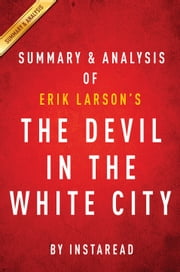 The Devil in the White City: by Erik Larson | Summary & Analysis - Murder, Magic, and Madness at the Fair That Changed America ebook by Instaread