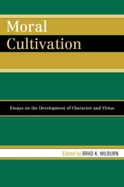 Moral Cultivation - Essays on the Development of Character and Virtue ebook by