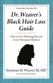 Dr. Weavers Black Hair Loss Guide: How to Stop Thinning Hair and Avoid Permanent Baldness ebook by Dr. Seymour Weaver