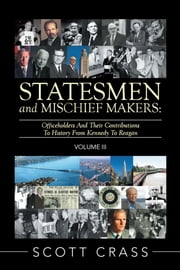 Statesmen and Mischief Makers: Volume III - Officeholders and Their Contributions to History from Kennedy to Reagan ebook by Scott Crass