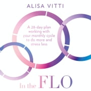 In the FLO: A 28-day plan working with your monthly cycle to do more and stress less audiobook by Alisa Vitti