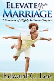 Elevate Your Marriage: 7 Practices of Highly Intimate Couples ebook by Edward Lee