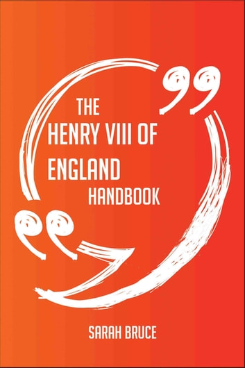 The Henry VIII of England Handbook - Everything You Need To Know About Henry VIII of England ebook by Sarah Bruce