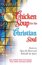 Chicken Soup for the Christian Soul - Stories to Open the Heart and Rekindle the Spirit ebook by Jack Canfield,Mark Victor Hansen