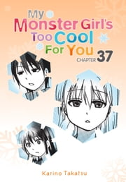 My Monster Girl's Too Cool for You, Chapter 37 ebook by Karino Takatsu