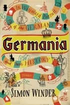 Germania - In Wayward Pursuit of the Germans and Their History ebook by Simon Winder