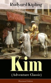 Kim (Adventure Classic) - Illustrated Edition - A Novel from one of the most popular writers in England, known for The Jungle Book, Just So Stories, Captain Courageous, Stalky & Co, Plain Tales from the Hills, Soldier's Three, The Light That Failed ebook by Rudyard Kipling