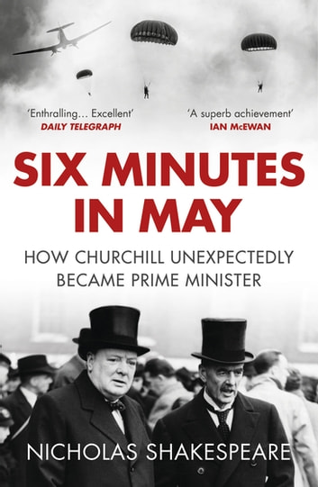 Six Minutes in May - How Churchill Unexpectedly Became Prime Minister ebook by Nicholas Shakespeare
