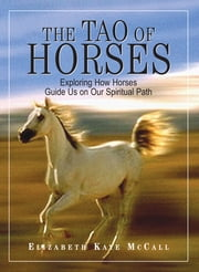 The Tao Of Horses: Exploring How Horses Guide Us on Our Spiritual Path ebook by Elizabeth Kaye Mccall